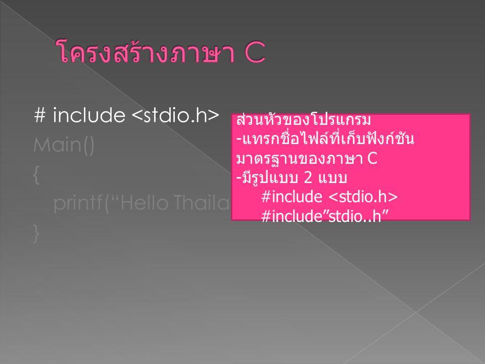 """# include Main() { printf(""""Hello Thailand""""); } ส่วนหัวของโปรแกรม - แทรกชื่อไฟล์ที่เก็บฟังก์ชัน มาตรฐานของภาษา C - มีรูปแบบ 2 แบบ #include #include""""std"""
