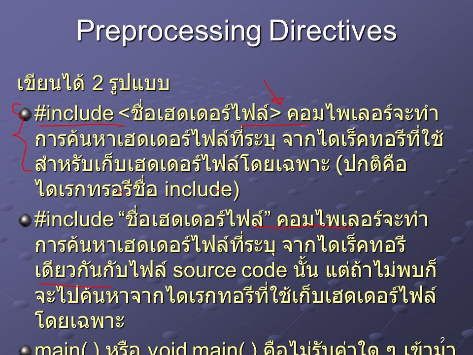2 Preprocessing Directives เขียนได้ 2 รูปแบบ #include คอมไพเลอร์จะทำ การค้นหาเฮดเดอร์ไฟล์ที่ระบุ จากไดเร็คทอรีที่ใช้ สำหรับเก็บเฮดเดอร์ไฟล์โดยเฉพาะ (