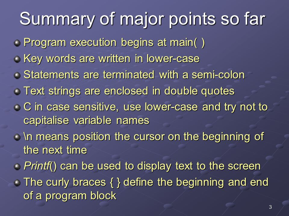 3 Summary of major points so far Program execution begins at main( ) Key words are written in lower-case Statements are terminated with a semi-colon T