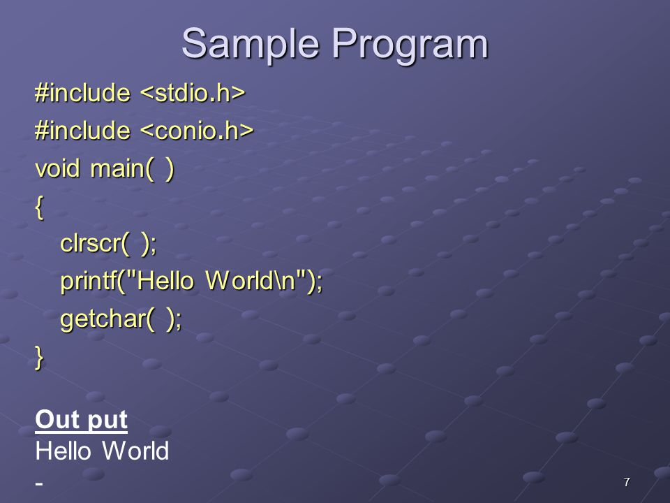 7 Sample Program #include #include void main( ) { clrscr( ); printf( Hello World\n ); getchar( ); } Out put Hello World -