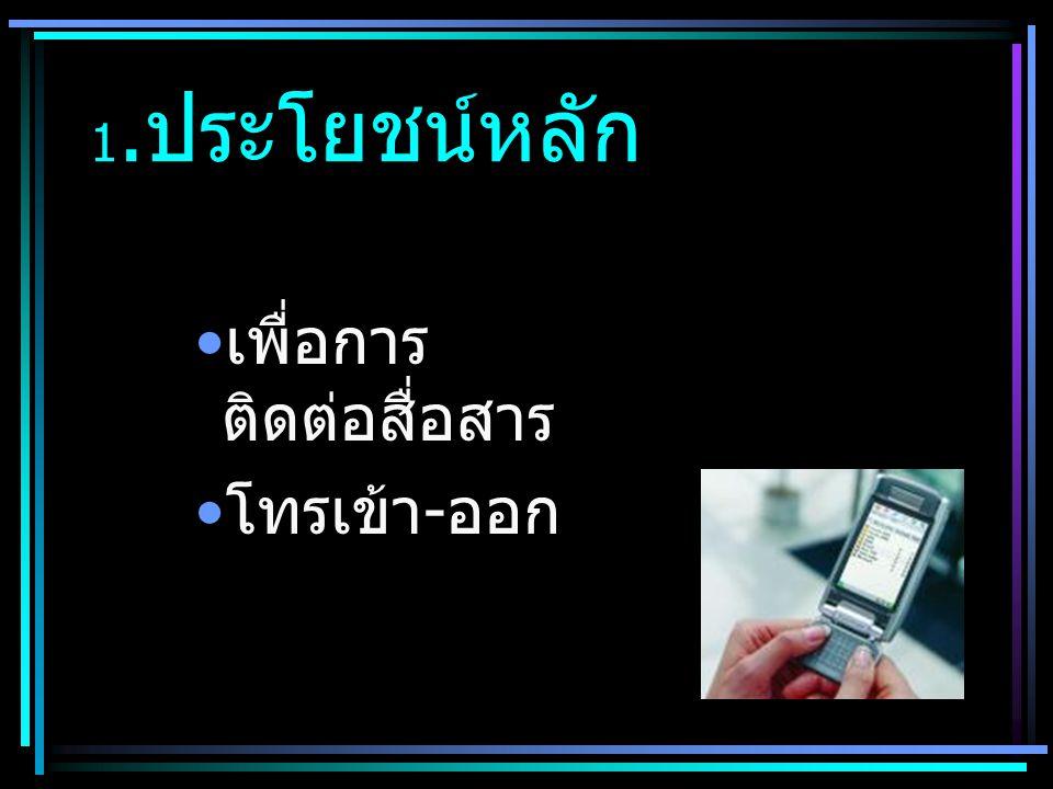 1. ประโยชน์หลัก • เพื่อการ ติดต่อสื่อสาร • โทรเข้า - ออก