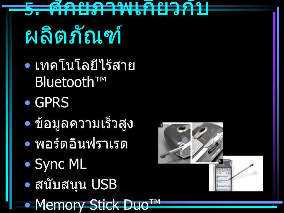 5. ศักยภาพเกี่ยวกับ ผลิตภัณฑ์ • เทคโนโลยีไร้สาย Bluetooth™ •GPRS • ข้อมูลความเร็วสูง • พอร์ตอินฟราเรด •Sync ML • สนับสนุน USB •Memory Stick Duo™