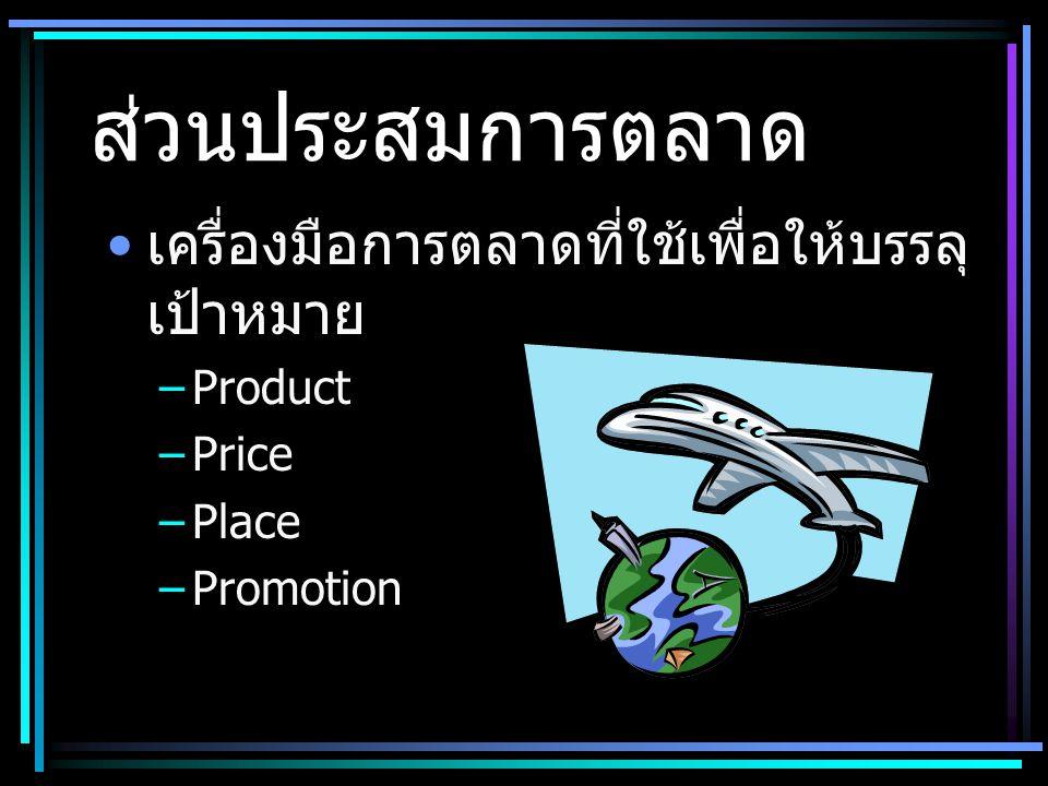 ส่วนประสมการตลาด • เครื่องมือการตลาดที่ใช้เพื่อให้บรรลุ เป้าหมาย –Product –Price –Place –Promotion