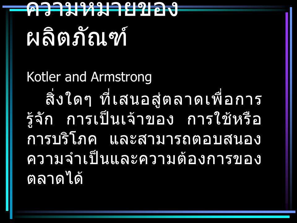 ความหมายของ ผลิตภัณฑ์ Kotler and Armstrong สิ่งใดๆ ที่เสนอสู่ตลาดเพื่อการ รู้จัก การเป็นเจ้าของ การใช้หรือ การบริโภค และสามารถตอบสนอง ความจำเป็นและความต้องการของ ตลาดได้