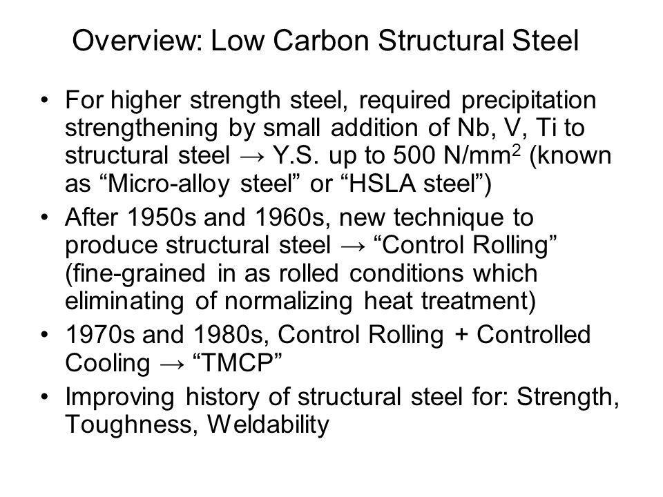 Overview: Low Carbon Structural Steel •For higher strength steel, required precipitation strengthening by small addition of Nb, V, Ti to structural st