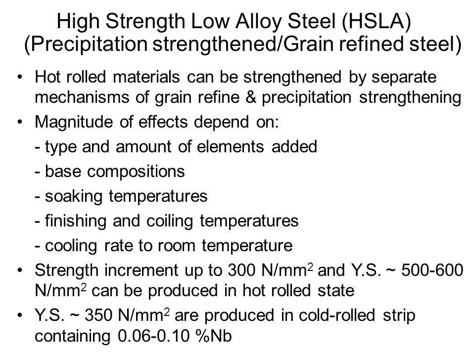 •Hot rolled materials can be strengthened by separate mechanisms of grain refine & precipitation strengthening •Magnitude of effects depend on: - type and amount of elements added - base compositions - soaking temperatures - finishing and coiling temperatures - cooling rate to room temperature •Strength increment up to 300 N/mm 2 and Y.S.