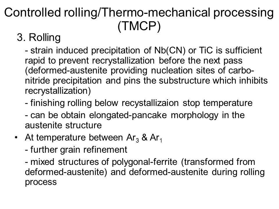 3. Rolling - strain induced precipitation of Nb(CN) or TiC is sufficient rapid to prevent recrystallization before the next pass (deformed-austenite p