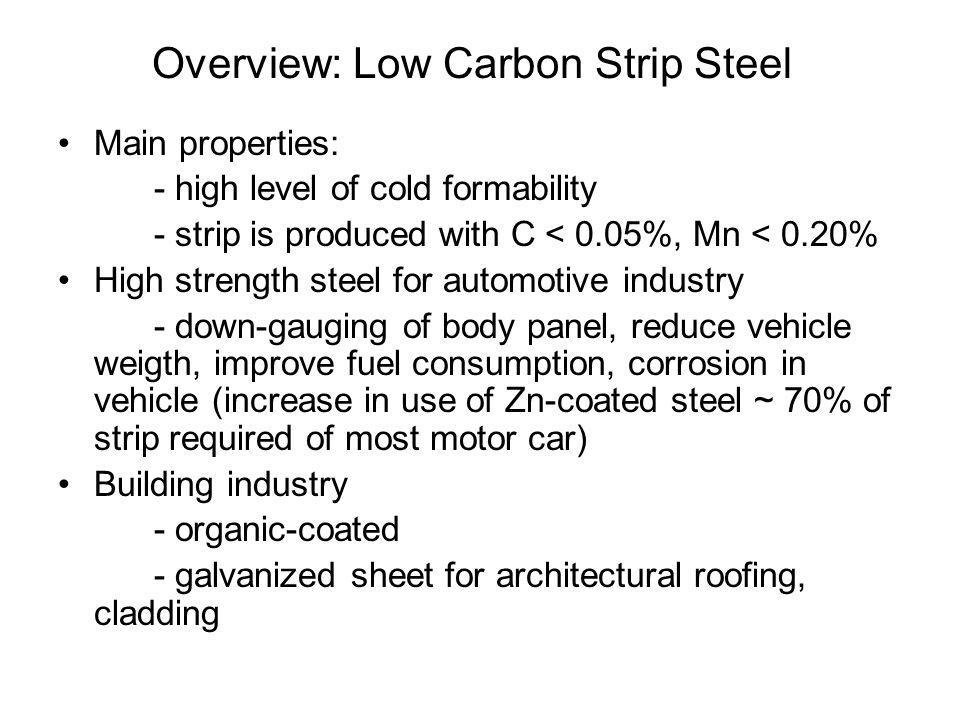 Overview: Low Carbon Strip Steel •Main properties: - high level of cold formability - strip is produced with C < 0.05%, Mn < 0.20% •High strength steel for automotive industry - down-gauging of body panel, reduce vehicle weigth, improve fuel consumption, corrosion in vehicle (increase in use of Zn-coated steel ~ 70% of strip required of most motor car) •Building industry - organic-coated - galvanized sheet for architectural roofing, cladding