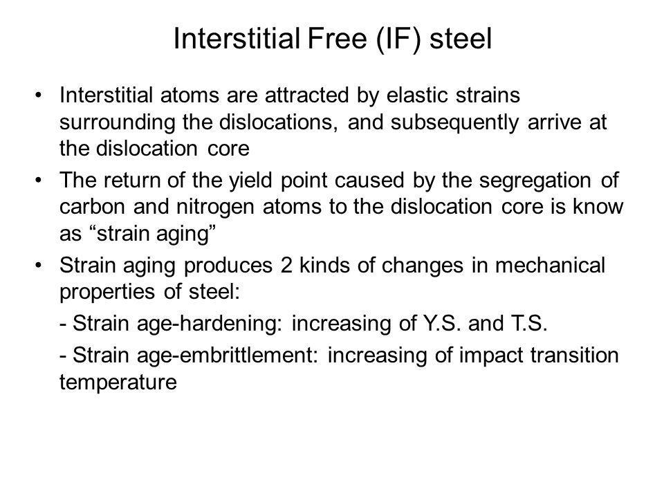 •Interstitial atoms are attracted by elastic strains surrounding the dislocations, and subsequently arrive at the dislocation core •The return of the yield point caused by the segregation of carbon and nitrogen atoms to the dislocation core is know as strain aging •Strain aging produces 2 kinds of changes in mechanical properties of steel: - Strain age-hardening: increasing of Y.S.