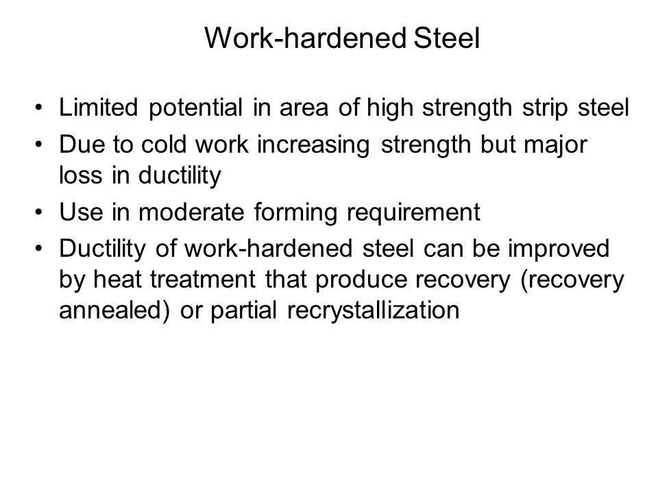 Work-hardened Steel •Limited potential in area of high strength strip steel •Due to cold work increasing strength but major loss in ductility •Use in