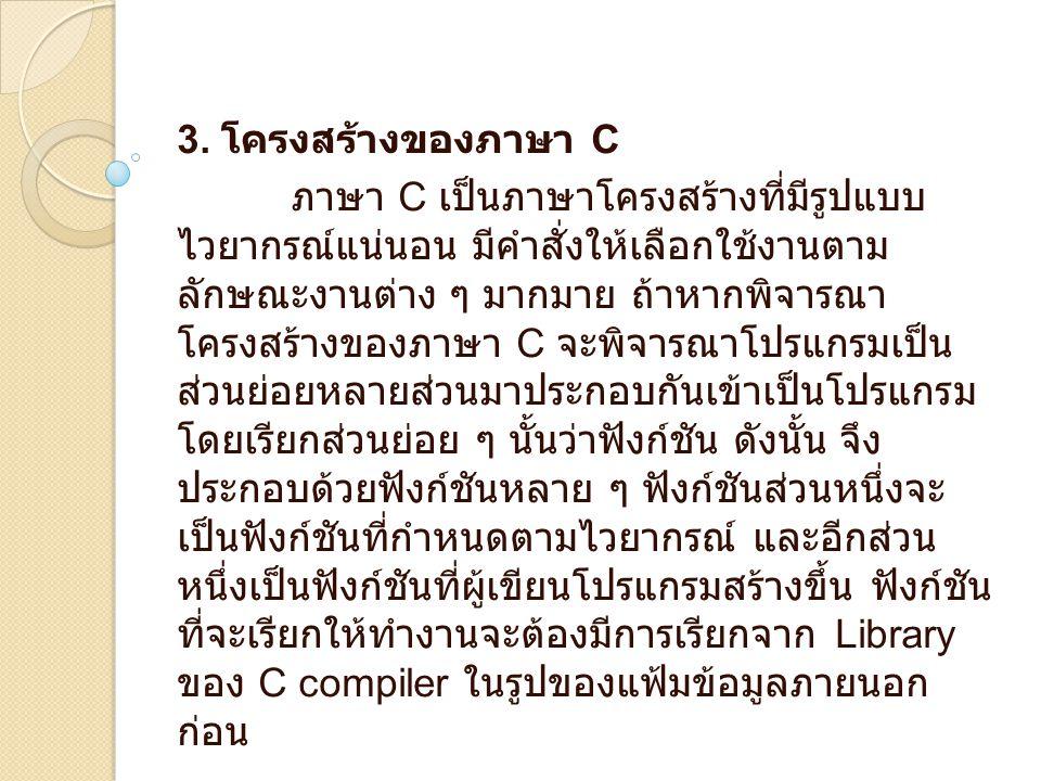 3. โครงสร้างของภาษา C ภาษา C เป็นภาษาโครงสร้างที่มีรูปแบบ ไวยากรณ์แน่นอน มีคำสั่งให้เลือกใช้งานตาม ลักษณะงานต่าง ๆ มากมาย ถ้าหากพิจารณา โครงสร้างของภา