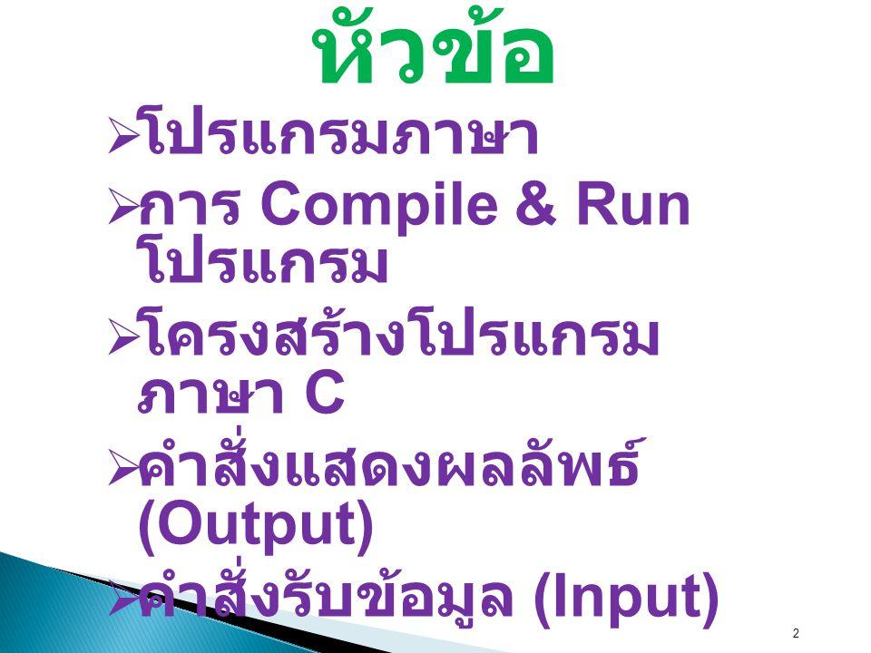 2 หัวข้อ  โปรแกรมภาษา  การ Compile & Run โปรแกรม  โครงสร้างโปรแกรม ภาษา C  คำสั่งแสดงผลลัพธ์ (Output)  คำสั่งรับข้อมูล (Input)