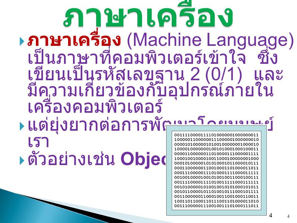 4 ภาษาเครื่อง  ภาษาเครื่อง (Machine Language) เป็นภาษาที่คอมพิวเตอร์เข้าใจ ซึ่ง เขียนเป็นรหัสเลขฐาน 2 (0/1) และ มีความเกี่ยวข้องกับอุปกรณ์ภายใน เครื่
