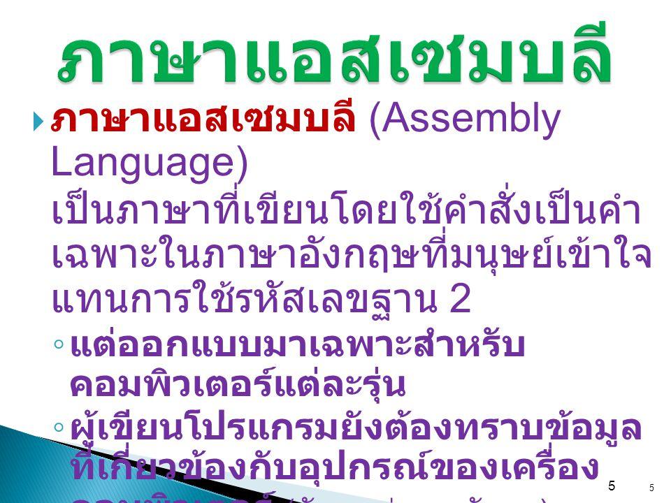 5 ภาษาแอสเซมบลี  ภาษาแอสเซมบลี (Assembly Language) เป็นภาษาที่เขียนโดยใช้คำสั่งเป็นคำ เฉพาะในภาษาอังกฤษที่มนุษย์เข้าใจ แทนการใช้รหัสเลขฐาน 2 ◦ แต่ออก