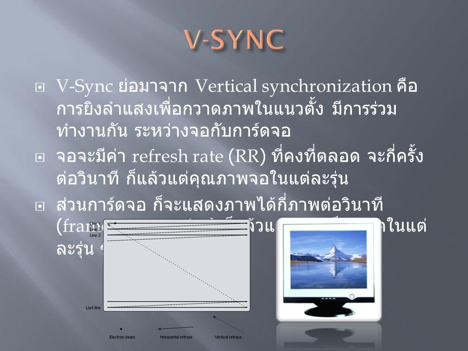 V-Sync ย่อมาจาก Vertical synchronization คือ การยิงลำแสงเพื่อกวาดภาพในแนวตั้ง มีการร่วม ทำงานกัน ระหว่างจอกับการ์ดจอ  จอจะมีค่า refresh rate (RR) ท