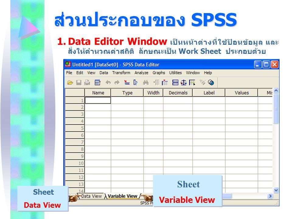ส่วนประกอบของ SPSS 1.Data Editor Window เป็นหน้าต่างที่ใช้ป้อนข้อมูล และ สั่งให้คำนวณค่าสถิติ ลักษณะเป็น Work Sheet ประกอบด้วย Sheet Variable View She