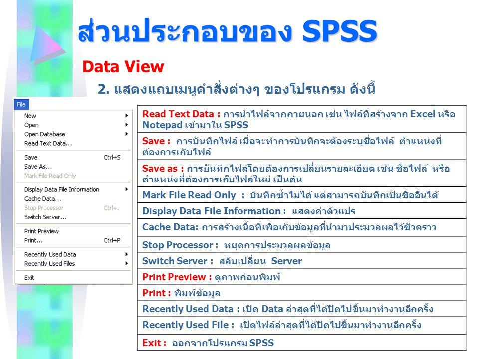 ส่วนประกอบของ SPSS Data View Read Text Data : การนำไฟล์จากภายนอก เช่น ไฟล์ที่สร้างจาก Excel หรือ Notepad เข้ามาใน SPSS Save : การบันทึกไฟล์ เมื่อจะทำก