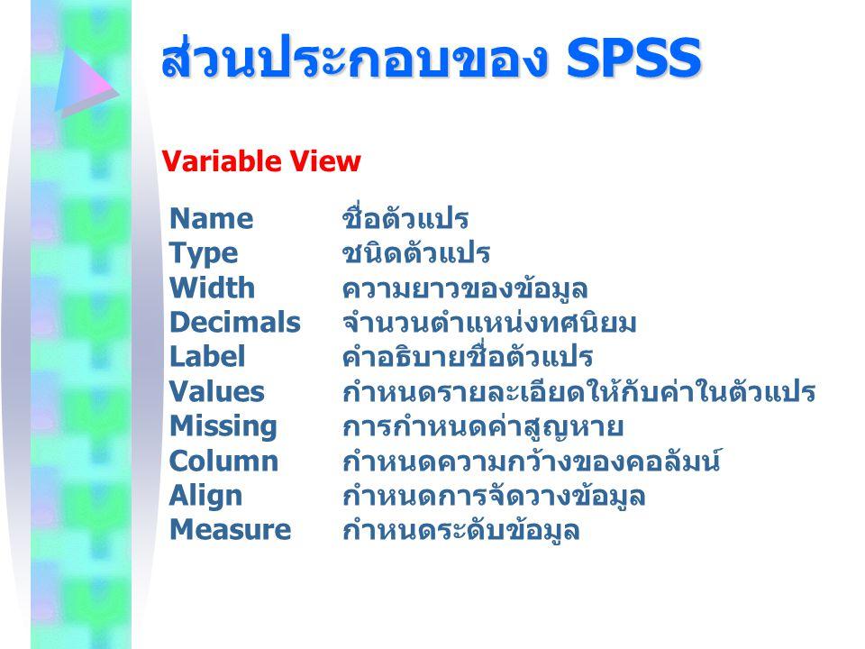 ส่วนประกอบของ SPSS Variable View Name ชื่อตัวแปร Type ชนิดตัวแปร Width ความยาวของข้อมูล Decimals จำนวนตำแหน่งทศนิยม Label คำอธิบายชื่อตัวแปร Values กำ