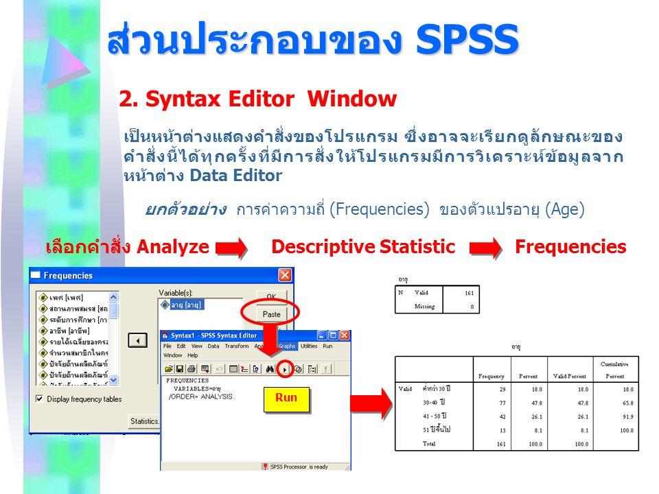 ส่วนประกอบของ SPSS 2. Syntax Editor Window เป็นหน้าต่างแสดงคำสั่งของโปรแกรม ซึ่งอาจจะเรียกดูลักษณะของ คำสั่งนี้ได้ทุกครั้งที่มีการสั่งให้โปรแกรมมีการว