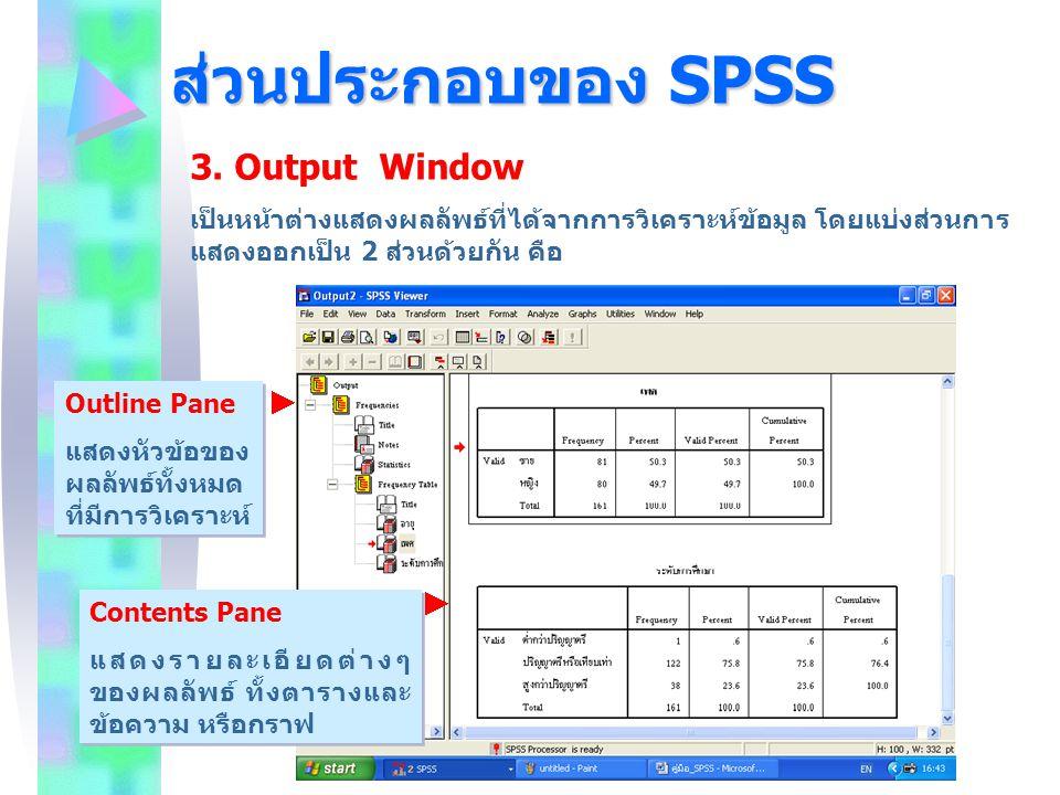 ส่วนประกอบของ SPSS 3. Output Window เป็นหน้าต่างแสดงผลลัพธ์ที่ได้จากการวิเคราะห์ข้อมูล โดยแบ่งส่วนการ แสดงออกเป็น 2 ส่วนด้วยกัน คือ Outline Pane แสดงห