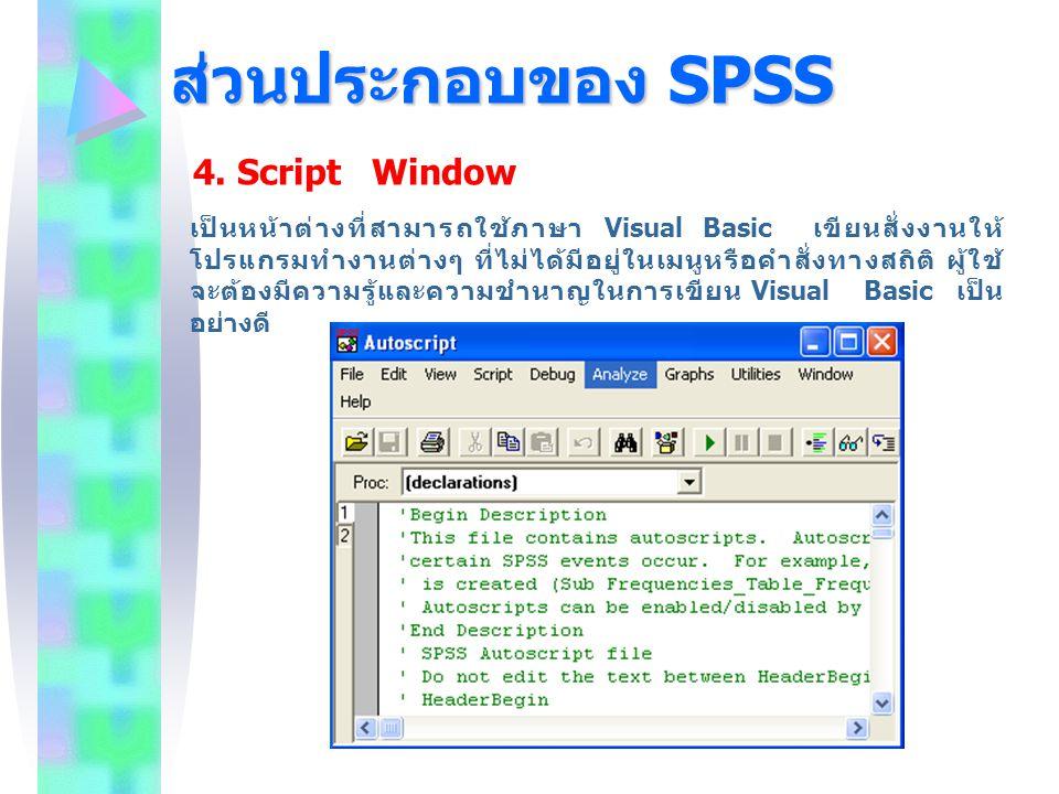 ส่วนประกอบของ SPSS 4. Script Window เป็นหน้าต่างที่สามารถใช้ภาษา Visual Basic เขียนสั่งงานให้ โปรแกรมทำงานต่างๆ ที่ไม่ได้มีอยู่ในเมนูหรือคำสั่งทางสถิต