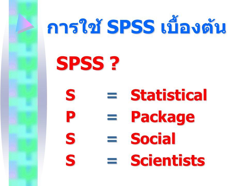 การใช้ SPSS เบื้องต้น SPSS ? S=Statistical P=Package S=Social S=Scientists
