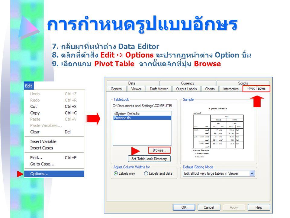 การกำหนดรูปแบบอักษร 7. กลับมาที่หน้าต่าง Data Editor 8. คลิกที่คำสั่ง Edit  Options จะปรากฏหน้าต่าง Option ขึ้น 9. เลือกแถบ Pivot Table จากนั้นคลิกที