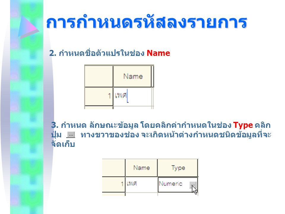 การกำหนดรหัสลงรายการ 2. กำหนดชื่อตัวแปรในช่อง Name 3. กำหนด ลักษณะข้อมูล โดยคลิกค่ากำหนดในช่อง Type คลิก ปุ่ม ทางขวาของช่อง จะเกิดหน้าต่างกำหนดชนิดข้อ