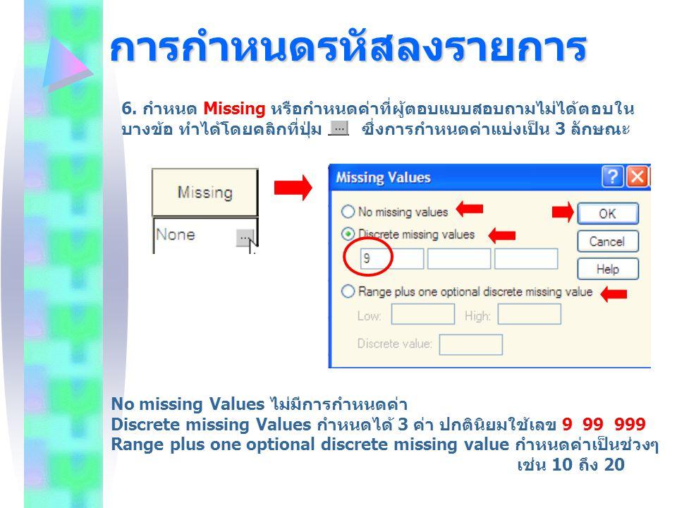 การกำหนดรหัสลงรายการ 6. กำหนด Missing หรือกำหนดค่าที่ผู้ตอบแบบสอบถามไม่ได้ตอบใน บางข้อ ทำได้โดยคลิกที่ปุ่ม ซึ่งการกำหนดค่าแบ่งเป็น 3 ลักษณะ No missing