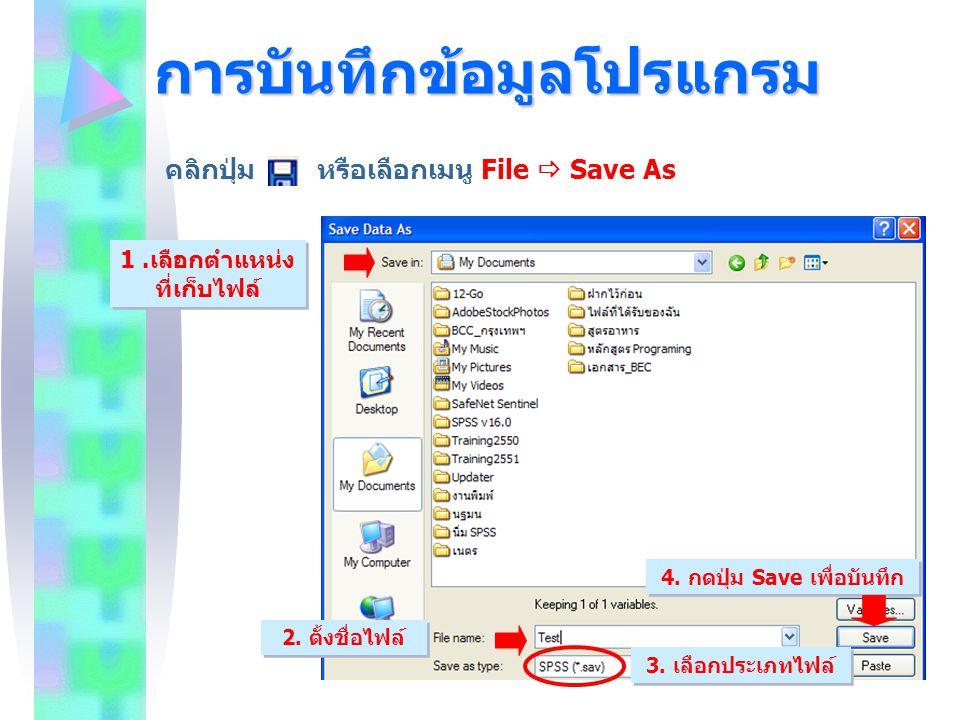 การบันทึกข้อมูลโปรแกรม คลิกปุ่ม หรือเลือกเมนู File  Save As 2. ตั้งชื่อไฟล์ 1.เลือกตำแหน่ง ที่เก็บไฟล์ 4. กดปุ่ม Save เพื่อบันทึก 3. เลือกประเภทไฟล์