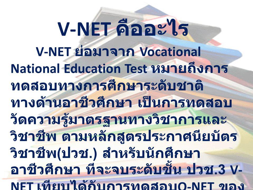 V-NET คืออะไร V-NET ย่อมาจาก Vocational National Education Test หมายถึงการ ทดสอบทางการศึกษาระดับชาติ ทางด้านอาชีวศึกษา เป็นการทดสอบ วัดความรู้มาตรฐานท