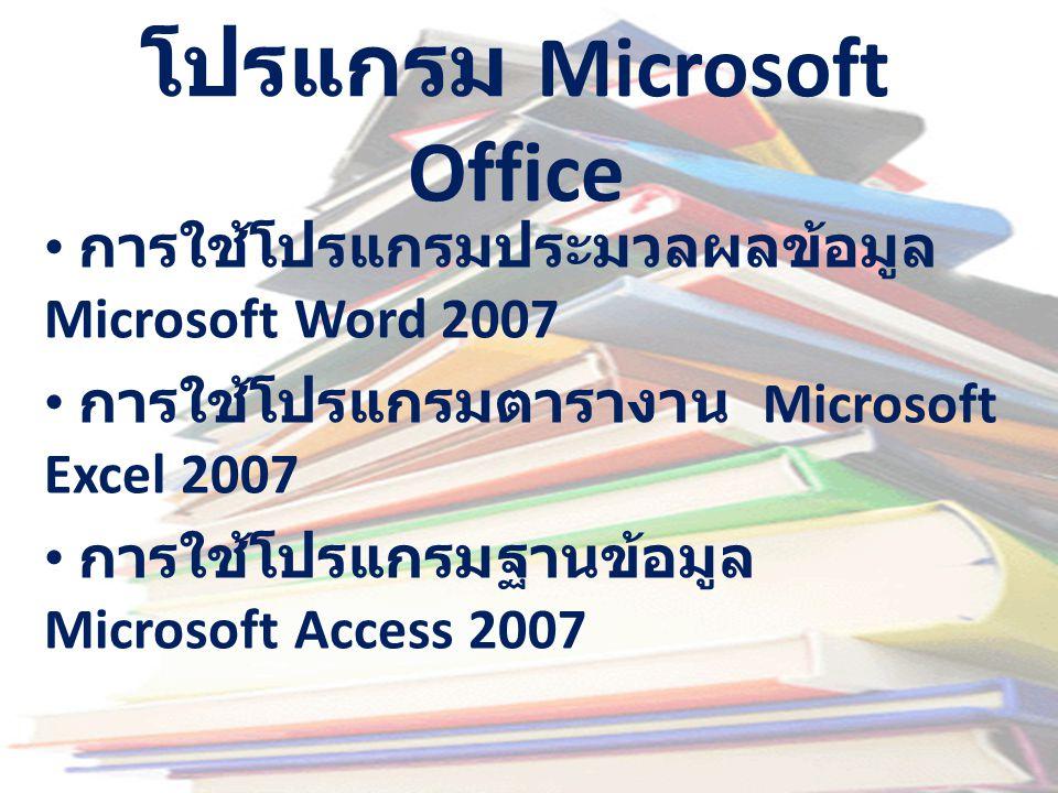 โปรแกรม Microsoft Office • การใช้โปรแกรมประมวลผลข้อมูล Microsoft Word 2007 • การใช้โปรแกรมตารางาน Microsoft Excel 2007 • การใช้โปรแกรมฐานข้อมูล Micros