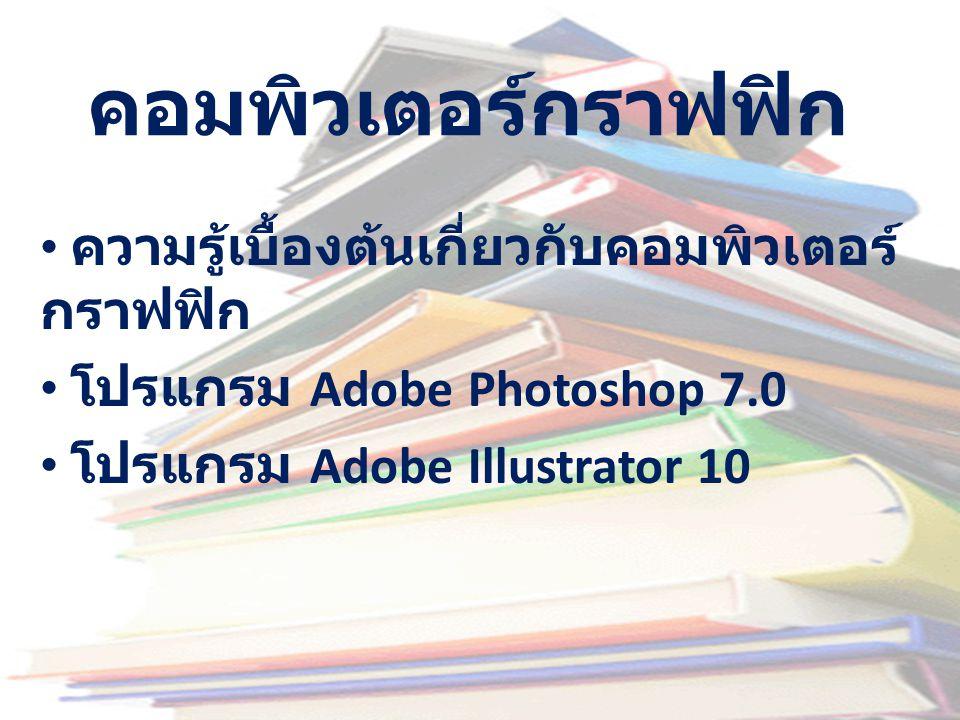 คอมพิวเตอร์กราฟฟิก • ความรู้เบื้องต้นเกี่ยวกับคอมพิวเตอร์ กราฟฟิก • โปรแกรม Adobe Photoshop 7.0 • โปรแกรม Adobe Illustrator 10