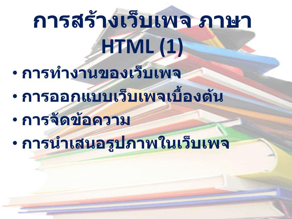 การสร้างเว็บเพจ ภาษา HTML (1) • การทำงานของเว็บเพจ • การออกแบบเว็บเพจเบื้องต้น • การจัดข้อความ • การนำเสนอรูปภาพในเว็บเพจ