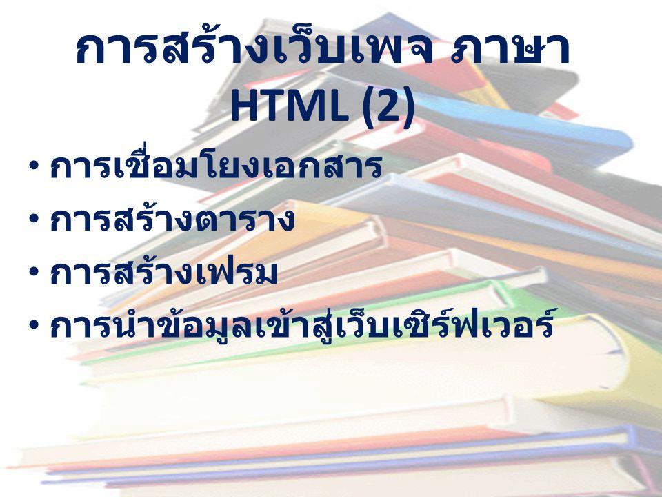 การสร้างเว็บเพจ ภาษา HTML (2) • การเชื่อมโยงเอกสาร • การสร้างตาราง • การสร้างเฟรม • การนำข้อมูลเข้าสู่เว็บเซิร์ฟเวอร์