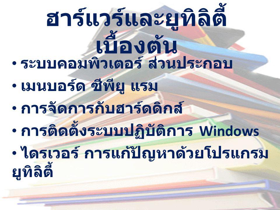 ฮาร์แวร์และยูทิลิตี้ เบื้องต้น • ระบบคอมพิวเตอร์ ส่วนประกอบ • เมนบอร์ด ซีพียู แรม • การจัดการกับฮาร์ดดิกส์ • การติดตั้งระบบปฏิบัติการ Windows • ไดรเวอ