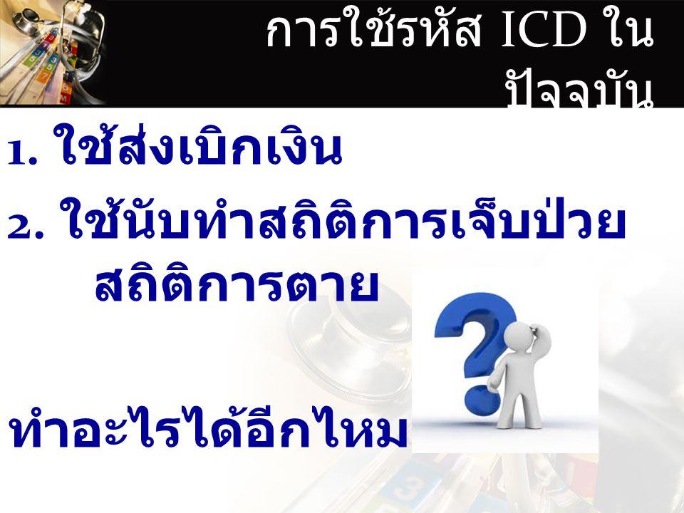 การใช้รหัส ICD ใน ปัจจุบัน 1.ใช้ส่งเบิกเงิน 2.