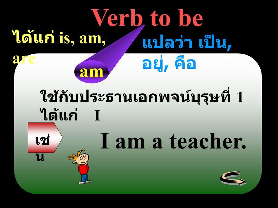 Verb to be ได้แก่ is, am, are แปลว่า เป็น, อยู่, คือ ใช้กับประธานเอกพจน์บุรุษที่ 1 ได้แก่ I am เช่ น I am a teacher.