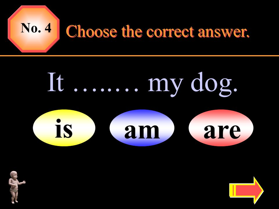 It …..… my dog. No. 4 amare is Choose the correct answer.