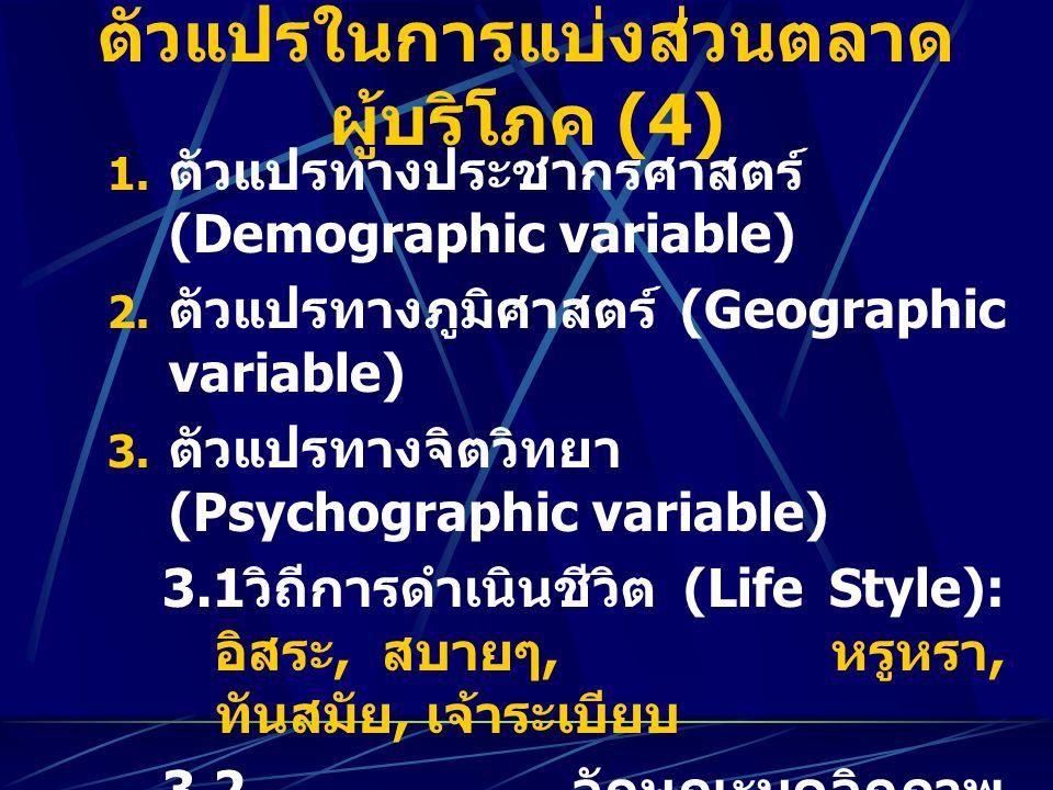 ตัวแปรในการแบ่งส่วนตลาด ผู้บริโภค (4) 1. ตัวแปรทางประชากรศาสตร์ (Demographic variable) 2. ตัวแปรทางภูมิศาสตร์ (Geographic variable) 3. ตัวแปรทางจิตวิท