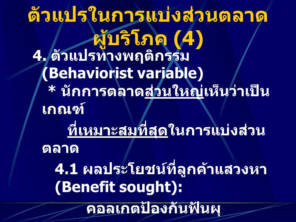 ตัวแปรในการแบ่งส่วนตลาด ผู้บริโภค (4) 4. ตัวแปรทางพฤติกรรม (Behaviorist variable) * นักการตลาดส่วนใหญ่เห็นว่าเป็น เกณฑ์ ที่เหมาะสมที่สุดในการแบ่งส่วน