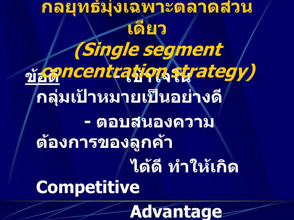 ข้อดี - เข้าใจใน กลุ่มเป้าหมายเป็นอย่างดี - ตอบสนองความ ต้องการของลูกค้า ได้ดี ทำให้เกิด Competitive Advantage ข้อเสีย - มีความเสี่ยงสูง กลยุทธ์มุ่งเฉ