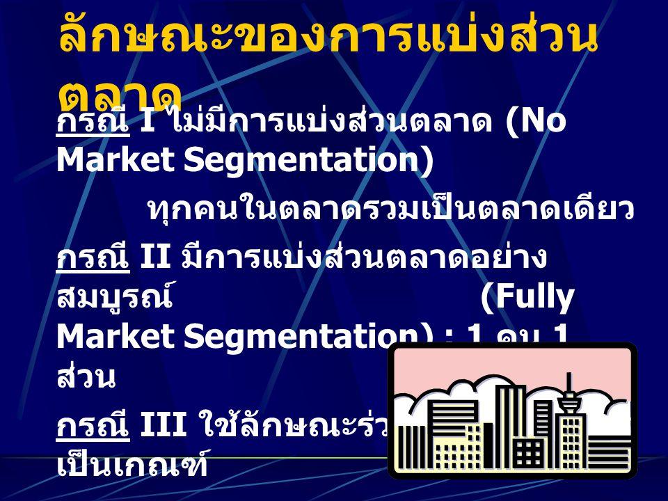 ลักษณะของการแบ่งส่วน ตลาด กรณี I ไม่มีการแบ่งส่วนตลาด (No Market Segmentation) ทุกคนในตลาดรวมเป็นตลาดเดียว กรณี II มีการแบ่งส่วนตลาดอย่าง สมบูรณ์ (Ful