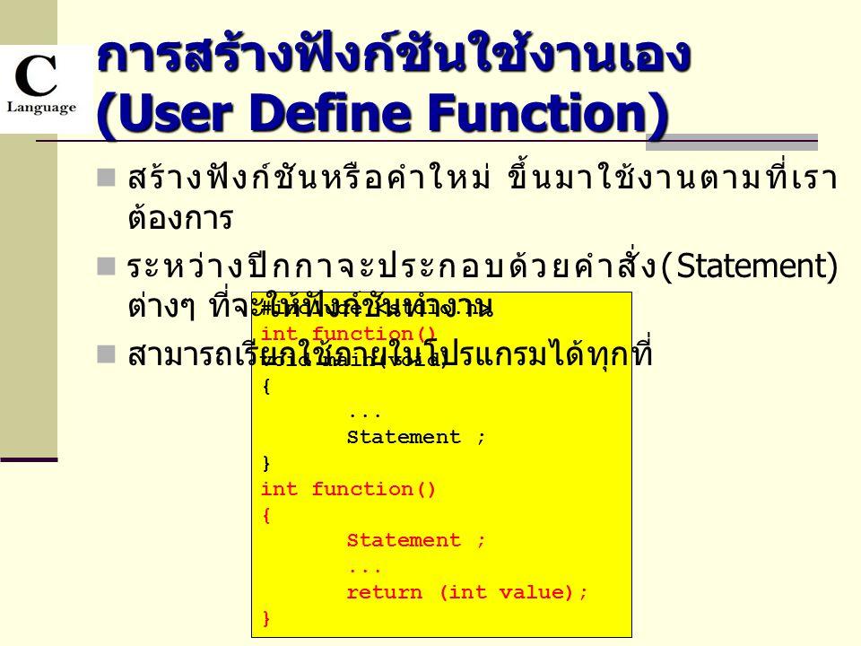 การสร้างฟังก์ชันใช้งานเอง (User Define Function) #include int function() void main(void) {... Statement ; } int function() { Statement ;... return (in