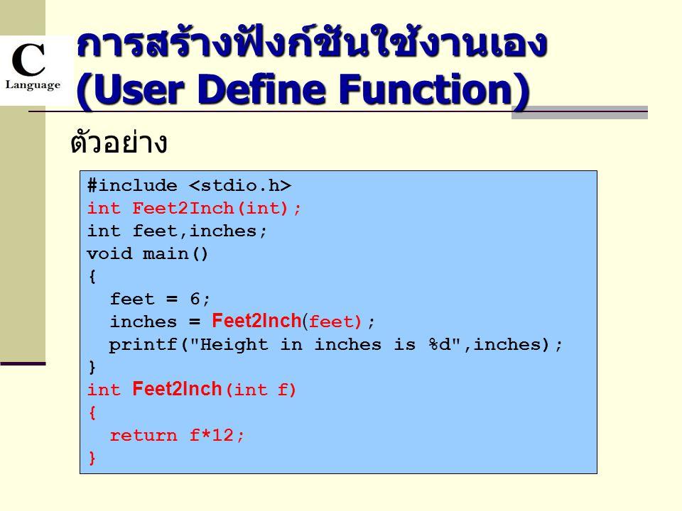 การสร้างฟังก์ชันใช้งานเอง (User Define Function) ตัวอย่าง #include int Feet2Inch(int); int feet,inches; void main() { feet = 6; inches = Feet2Inch( fe