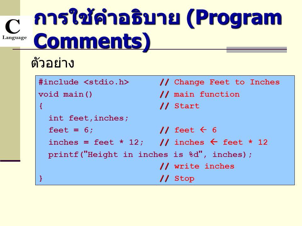 การใช้คำอธิบาย (Program Comments) ตัวอย่าง // #include // Change Feet to Inches // void main()// main function // {// Start int feet,inches; // feet =