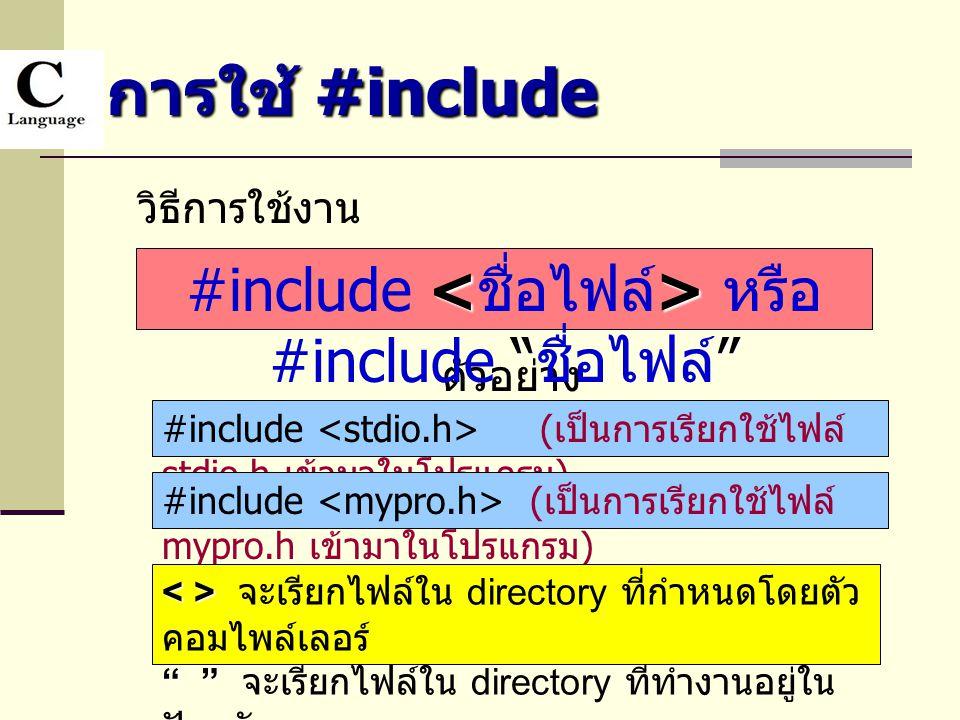 การใช้ #include วิธีการใช้งาน ตัวอย่าง #include ( เป็นการเรียกใช้ไฟล์ stdio.h เข้ามาในโปรแกรม ) #include ( เป็นการเรียกใช้ไฟล์ mypro.h เข้ามาในโปรแกรม