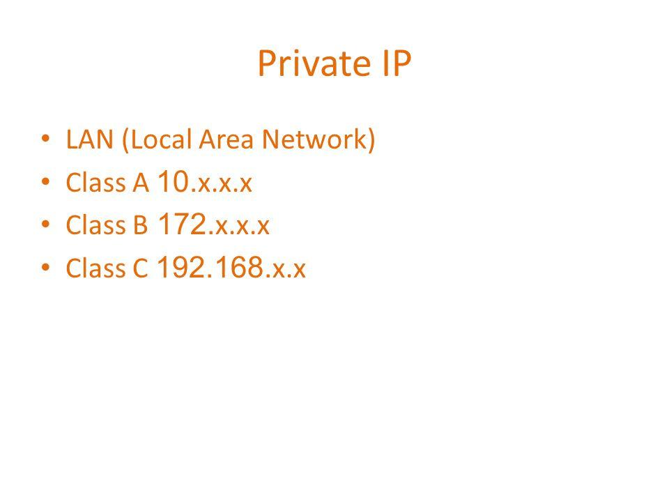 Private IP • LAN (Local Area Network) • Class A 10.x.x.x • Class B 172.x.x.x • Class C 192.168.x.x