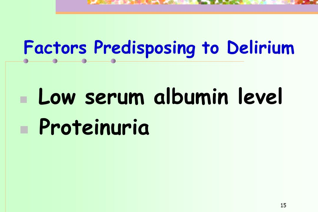 15 Factors Predisposing to Delirium  Low serum albumin level  Proteinuria