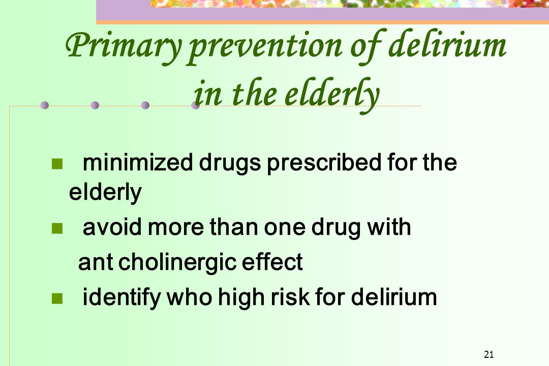 21 Primary prevention of delirium in the elderly  minimized drugs prescribed for the elderly  avoid more than one drug with ant cholinergic effect 